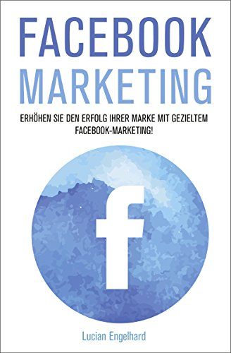 Facebook Marketing: Erhöhen Sie den Erfolg Ihrer Marke mit gezieltem Facebook-Marketing! (Facebook, Facebook Marketing, Social Media Marketing)