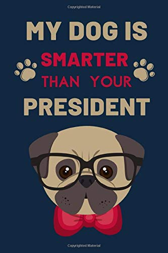 My Dog Is Smarter Than Youer President: Cute Blank Line Journal Notebook for dog Lover. This Journal Notebook For Men and Women