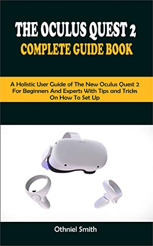 THE OCULUS QUEST 2 COMPLETE GUIDE BOOK: A Holistic User Guide of The New Oculus Quest 2 For Beginners and Expert With Tips and Tricks On How To Set Up (English Edition)