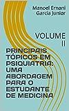 PRINCIPAIS TÓPICOS EM PSIQUIATRIA: UMA ABORDAGEM PARA O ESTUDANTE DE MEDICINA: VOLUME II (MANUAL DE PSIQUIATRIA DA LIGA DE PSIQUIATRIA DA ULBRA Livro 2) (Portuguese Edition)