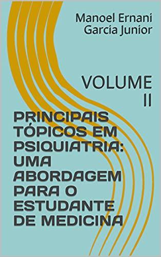 PRINCIPAIS TÓPICOS EM PSIQUIATRIA: UMA ABORDAGEM PARA O ESTUDANTE DE MEDICINA: VOLUME II (MANUAL DE PSIQUIATRIA DA LIGA DE PSIQUIATRIA DA ULBRA Livro 2)