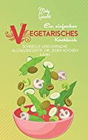 Ein Einfaches Vegetarisches Kochbuch: Schnelle Und Einfache Alltagsrezepte, Die Jeder Kochen Kann (A Simple Vegetarian Cookbook) [German Version]
