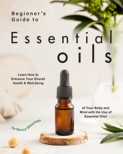 Beginner's Guide to Essential Oils: Learn How to Enhance Your Overall Health & Well-being of Your Body and Mind with the Use of Essential Oils! by [Nancy Silverman]