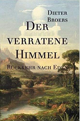 Der verratene Himmel: Rückkehr nach Eden: Band 1 der Sachbuch-Trilogie. Die Befreiung des Menschen aus der Manipulation. Brückenschlag zwischen Spiritualität und moderner Wissenschaft.