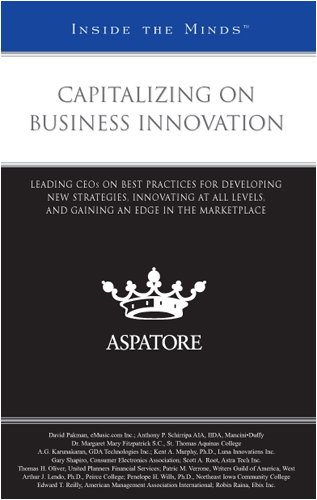 Capitalizing on Business Innovation: Leading CEOs on Best Practices for Developing New Strategies, Innovating at All Lev