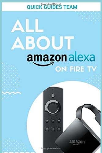 ALL ABOUT ALEXA ON AMAZON FIRE TV: Discover All Things Alexa Can...