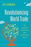 Revolutionizing World Trade: How Disruptive Technologies Open Opportunities for All (Emerging Frontiers in the Global Economy)