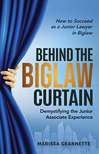 Behind the Biglaw Curtain: Demystifying the Junior Associate Experience - How to Succeed As a Junior Lawyer in Biglaw