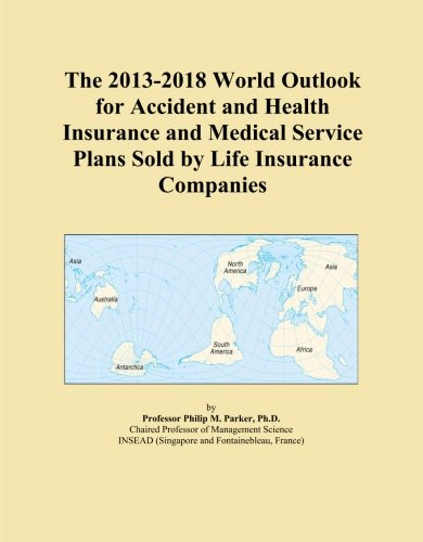 The 2013-2018 World Outlook for Accident and Health Insurance and Medical Service Plans Sold by Life Insurance Companies