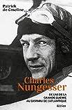 Charles Nungesser - De l'As de la Grande Guerre au disparu de l'Atlantique
