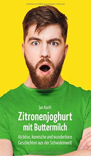 Zitronenjoghurt mit Buttermilch: 69 böse, komische und wunderbare Geschichten aus der Schwulenwelt
