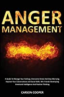 Anger Management: A Guide To Manage Your Feelings, Overcome Stress And Stop Worrying. Improve Your Conversations and Social Skills. Win Friends Developing Emotional Intelligence And Positive Thinking