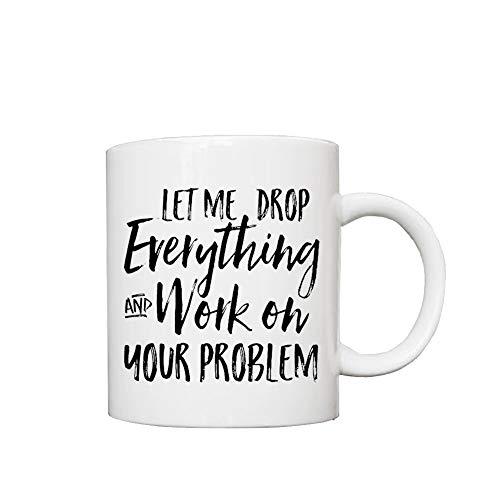 Taza divertida de cerámica para café, té, con texto en inglés 'Let Me Drop Everything and Work on Your Problem', impresa en ambos lados, para sus hombres, mujeres, oficina, papá, mamá, niños