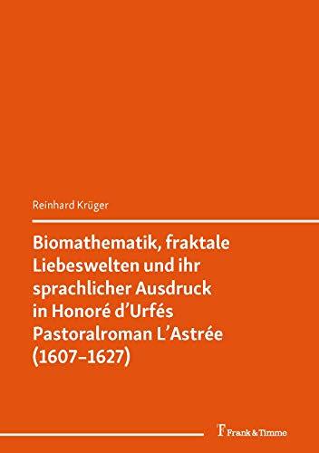 Biomathematik, fraktale Liebeswelten und ihr sprachlicher Ausdruck in Honoré d'Urfés Pastoralroman L'Astrée (1607–1627): (Digital Humanities. Perspektiven ... and Globalisation of Sciences 1)