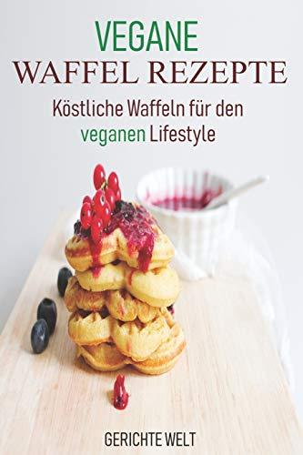 Vegane Waffel Rezepte: Köstliche Waffeln für den veganen Lifestyle