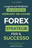 FOREX: I segreti del trading per investire nel mercato dei cambi. La guida completa alle tecniche operative di base per ambiziosi principianti. Strategie per il successo.