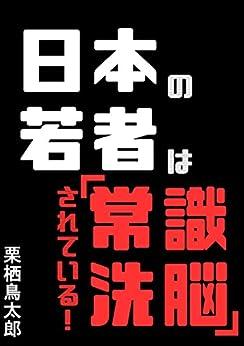 [栗栖鳥太郎]の日本の若者は「常識洗脳」されている!: やりたいことをやって生きたい人のための奴隷解放宣言