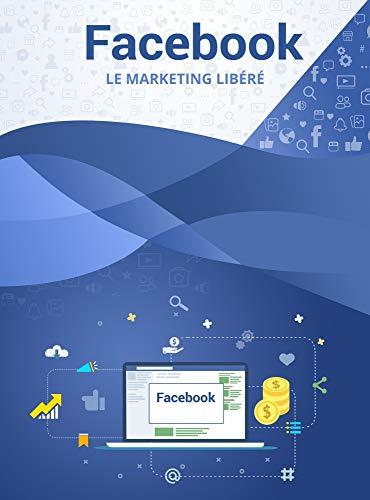 FACEBOOK LE MARKETING LIBÉRÉ (French Edition)
