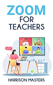 Zoom For Teachers: The Ultimate Guide to Master Online Meetings and Successfully Manage your Virtual Classroom