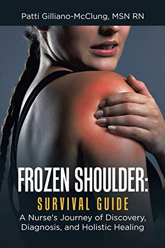 Frozen Shoulder: Survival Guide: A Nurse's Journey of Discovery, Diagnosis, and Holistic Healing