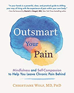Outsmart Your Pain: Mindfulness and Self-Compassion to Help You Leave Chronic Pain Behind by [Christiane Wolf, Daniel J. Siegel]