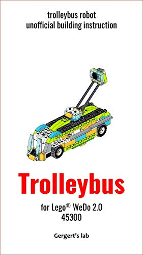Trolleybus for Lego WeDo 2.0 45300 instruction (Build Wedo Robots — a series of instructions for assembling robots with wedo 45300 Book 10) (English Edition)
