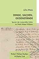 Dinge, Sachen, Gegenstaende: Spuren der materiellen Kultur im Werk Robert Walsers