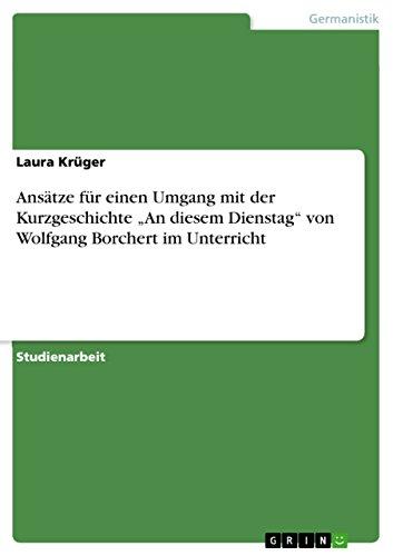 """Ansätze für einen Umgang mit der Kurzgeschichte """"An diesem Dienstag"""" von Wolfgang Borchert im Unterricht"""