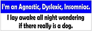 JS Artworks Im an Agnostic Dyslexic Imsomniac I Lay Awake All Night Wondering If There Really is a Dog Vinyl Sticker Decal