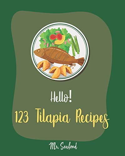 Hello! 123 Tilapia Recipes: Best Tilapia Cookbook Ever For Beginners [Fishing Cookbook, Mexican Grill Cookbook, Grilled Fish Cookbook, Smoking Fish Cookbooks, Mediterranean Fish Cookbook] [Book 1]