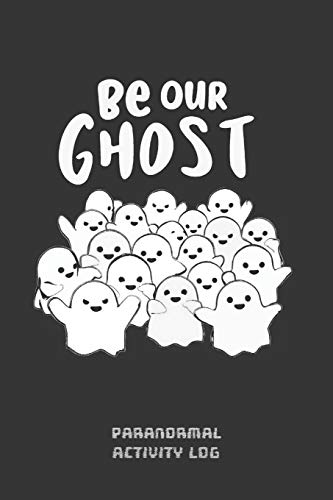 BE OUR GHOST: PARANORMAL ACTIVITY LOG BOOK Í GHOST HUNTING NOTEBOOK | PARANORMAL INVESTIGATION JOURNAL NOTEBOOK | KEEP A RECORD OF ALL YOUR GHOSTLY ... | CREATIVE GHOST LOVER GIFT | EXORCISM