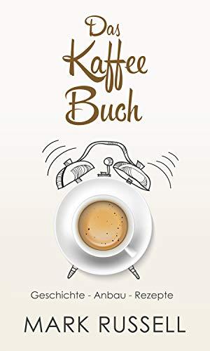 Das Kaffee Buch: Geschichte - Anbau - Rezepte (Kaffee, Fairtrade, Biokaffee, Kaffeerezepte 1)
