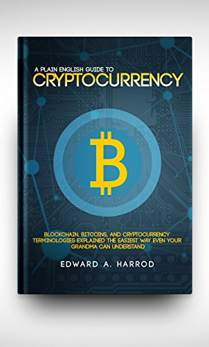 A Plane English Guide To Cryptocurrency: Blockchain, Bitcoins, Altcoins, and Cryptocurrency Terminologies Explained The Easiest Way Even Your GrandMa Can Understand