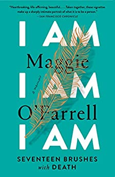 I Am, I Am, I Am: Seventeen Brushes with Death by [Maggie O'Farrell]