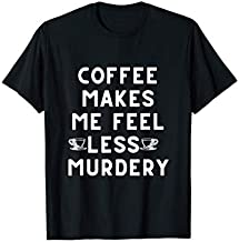 Funny Coffee Makes Me Feel Less Murdery Caffeine Lovers Gift T-Shirt