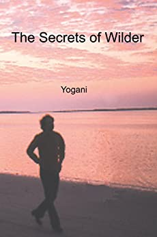 [Yogani]のThe Secrets of Wilder - A Story of Inner Silence, Ecstasy and Enlightenment (English Edition)