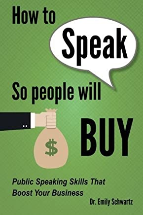 How To Speak So People Will Buy: Public Speaking Skills That Boost Your Business by Dr. Emily Schwartz(2014-11-13)