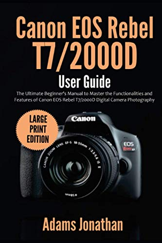 Canon EOS Rebel T7/2000D User Guide: The Ultimate Beginner's Manual to Master the Functionalities and Features of Canon EOS Rebel T7/2000D Digital Camera Photography (Large Print Edition)