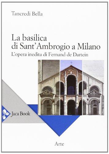 La basilica di Sant'Ambrogio a Milano. L'opera inedita di Fernand De Dartein. Ediz. illustrata