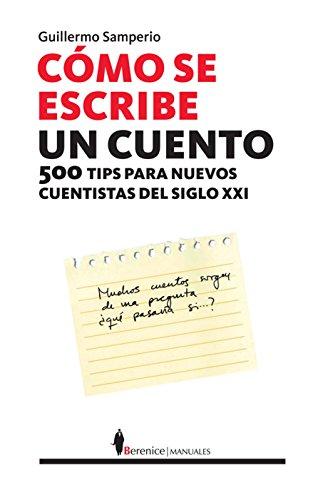 Cómo se escribe un cuento: 500 tips para el nuevo cuentista del siglo XXI (Manuales (berenice))