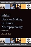 Ethical Decision Making in Clinical Neuropsychology (American Academy of Clinical Neuropsychology)