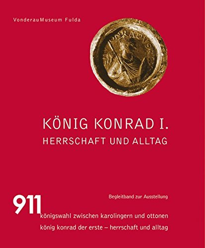 König Konrad I.: Herrschaft und Alltag