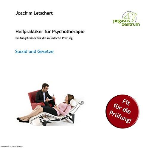 Suizid und Gesetze: Prüfungstrainer für die mündliche Prüfung für Heilpraktiker für Psychotherapie