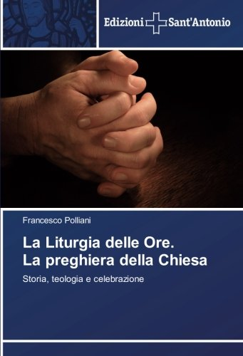 La Liturgia delle Ore. La preghiera della Chiesa: Storia, teologia e celebrazione
