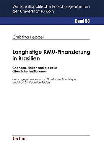 Langfristige KMU-Finanzierung in Brasilien: Chancen, Risiken und die Rolle öffentlicher Institutionen (Wirtschaftspolitische Forschungsarbeiten der Universität zu Köln 58)