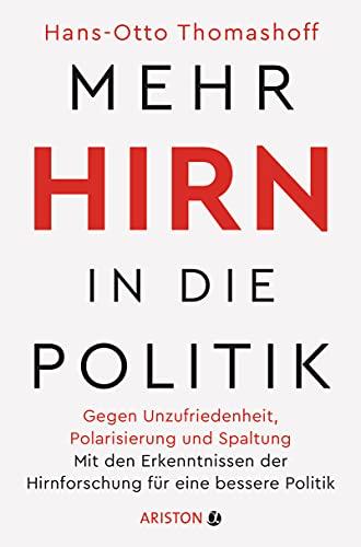 Mehr Hirn in die Politik: Gegen Unzufriedenheit, Polarisierung und Spaltung – Mit den Erkenntnissen der Hirnforschung für eine bessere Politik