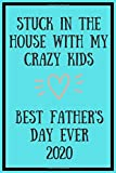 Stuck In The House With My Crazy Kids Best Fathers Day Ever 2020 : Fathers Day Notebook: Funny Fathers Day Gift Better Than A Card!