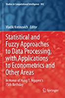Statistical and Fuzzy Approaches to Data Processing, with Applications to Econometrics and Other Areas: In Honor of Hung T. Nguyen's 75th Birthday (Studies in Computational Intelligence)