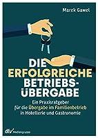 Die erfolgreiche Betriebsuebergabe: Ein Praxisratgeber fuer die Uebergabe im Familienbetrieb in Hotellerie und Gastronomie