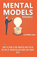 Mental Model Mastery: How to Think Clear, Smarter and Faster. The Art of taking big decisions and Smart Bets.